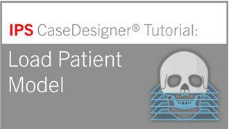 Workflow 1 – Load Patient Model   IPS CaseDesigner® Tutorial